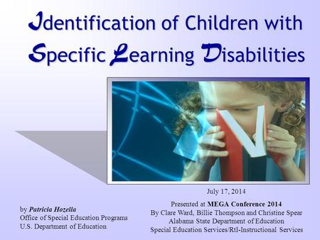 I dentification of Children with S pecific L earning D isabilities July 17, 2014 Presented at MEGA Conference 2014 By Clare Ward, Billie Thompson and Christine.