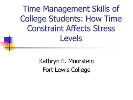 Time Management Skills of College Students: How Time Constraint Affects Stress Levels Kathryn E. Moorstein Fort Lewis College.