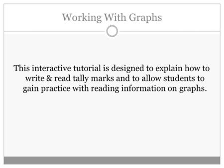 Working With Graphs This interactive tutorial is designed to explain how to write & read tally marks and to allow students to gain practice with reading.