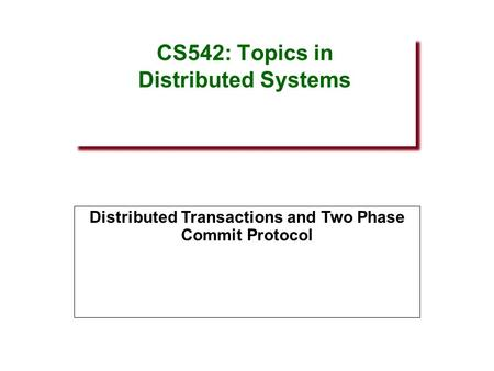 CS542: Topics in Distributed Systems Distributed Transactions and Two Phase Commit Protocol.