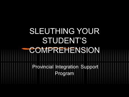 SLEUTHING YOUR STUDENT'S COMPREHENSION Provincial Integration Support Program.
