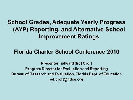 School Grades, Adequate Yearly Progress (AYP) Reporting, and Alternative School Improvement Ratings Florida Charter School Conference 2010 Presenter: Edward.