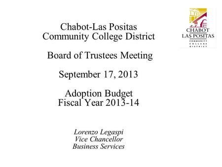 Chabot-Las Positas Community College District Board of Trustees Meeting September 17, 2013 Adoption Budget Fiscal Year 2013-14 Lorenzo Legaspi Vice Chancellor.