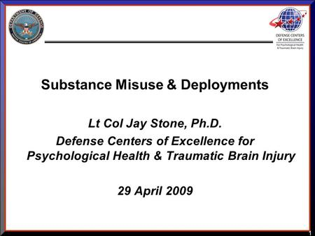 1 Substance Misuse & Deployments Lt Col Jay Stone, Ph.D. Defense Centers of Excellence for Psychological Health & Traumatic Brain Injury 29 April 2009.