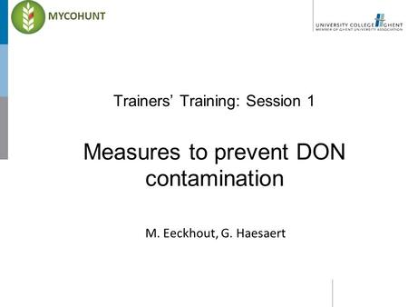 Trainers' Training: Session 1 Measures to prevent DON contamination M. Eeckhout, G. Haesaert MYCOHUNT.