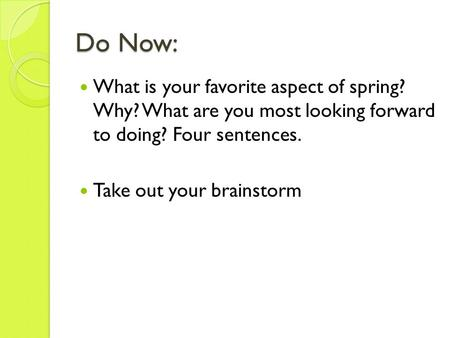 Do Now: What is your favorite aspect of spring? Why? What are you most looking forward to doing? Four sentences. Take out your brainstorm.
