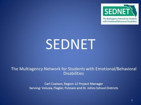 1 SEDNET The Multiagency Network for Students with Emotional/Behavioral Disabilities Carl Coalson, Region 12 Project Manager Serving: Volusia, Flagler,