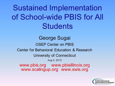 Sustained Implementation of School-wide PBIS for All Students George Sugai OSEP Center on PBIS Center for Behavioral Education & Research University of.