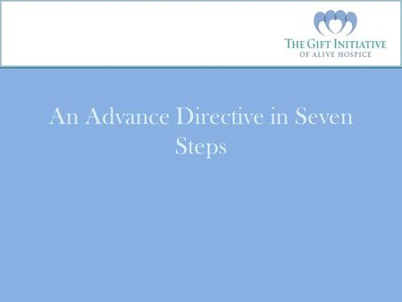 An Advance Directive in Seven Steps. Introduction The Gift Initiative is a community education collaborative in Tennessee led by Alive Hospice with partners.