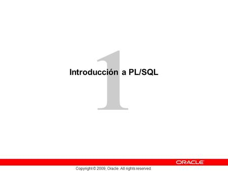 1 Copyright © 2009, Oracle. All rights reserved. Introducción a PL/SQL.