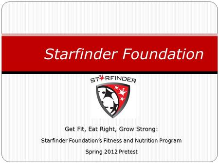 Get Fit, Eat Right, Grow Strong: Starfinder Foundation's Fitness and Nutrition Program Spring 2012 Pretest Starfinder Foundation.