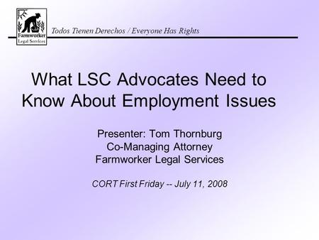 Todos Tienen Derechos / Everyone Has Rights What LSC Advocates Need to Know About Employment Issues Presenter: Tom Thornburg Co-Managing Attorney Farmworker.