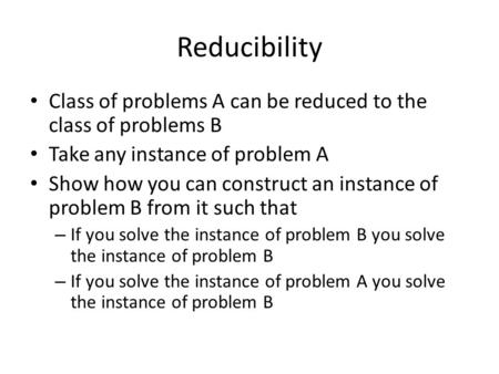 Reducibility Class of problems A can be reduced to the class of problems B Take any instance of problem A Show how you can construct an instance of problem.
