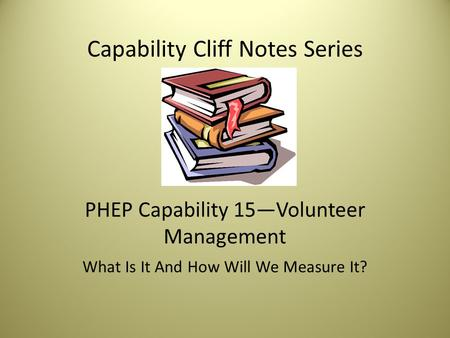 Capability Cliff Notes Series PHEP Capability 15—Volunteer Management What Is It And How Will We Measure It?