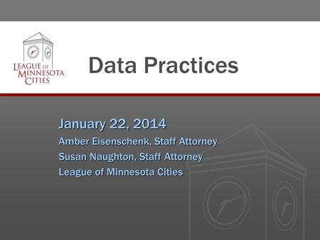Data Practices January 22, 2014 Amber Eisenschenk, Staff Attorney Susan Naughton, Staff Attorney League of Minnesota Cities.