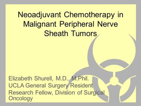 Neoadjuvant Chemotherapy in Malignant Peripheral Nerve Sheath Tumors Elizabeth Shurell, M.D., M.Phil. UCLA General Surgery Resident Research Fellow, Division.