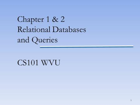 1 Chapter 1 & 2 Relational Databases and Queries CS101 WVU.