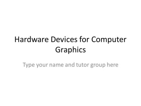 Hardware Devices for Computer Graphics Type your name and tutor group here.