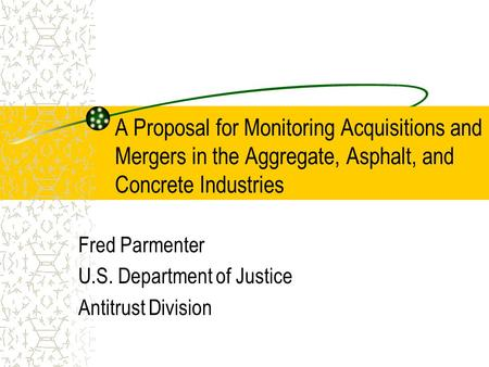 A Proposal for Monitoring Acquisitions and Mergers in the Aggregate, Asphalt, and Concrete Industries Fred Parmenter U.S. Department of Justice Antitrust.
