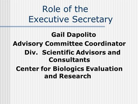 Role of the Executive Secretary Gail Dapolito Advisory Committee Coordinator Div. Scientific Advisors and Consultants Center for Biologics Evaluation and.