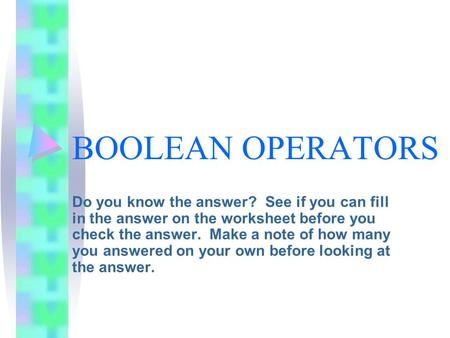BOOLEAN OPERATORS Do you know the answer? See if you can fill in the answer on the worksheet before you check the answer. Make a note of how many you answered.