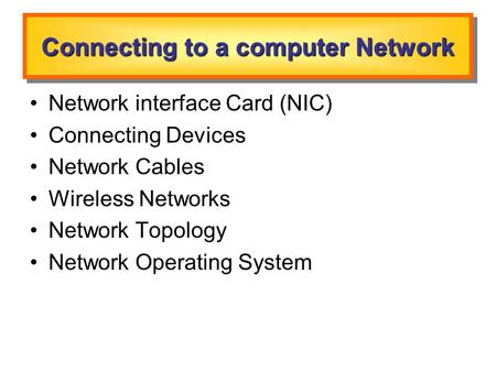Connecting to a computer Network Network interface Card (NIC) Connecting Devices Network Cables Wireless Networks Network Topology Network Operating System.
