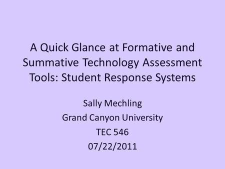 A Quick Glance at Formative and Summative Technology Assessment Tools: Student Response Systems Sally Mechling Grand Canyon University TEC 546 07/22/2011.