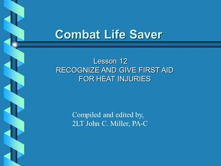 Combat Life Saver Lesson 12 RECOGNIZE AND GIVE FIRST AID FOR HEAT INJURIES Compiled and edited by, 2LT John C. Miller, PA-C.