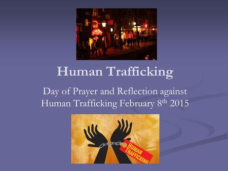 Human Trafficking Day of Prayer and Reflection against Human Trafficking February 8 th 2015.