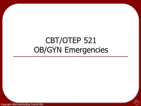 Copyright 2008 Seattle/King County EMS CBT/OTEP 521 OB/GYN Emergencies.