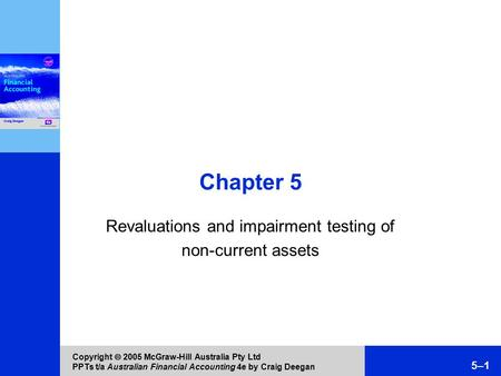 Copyright  2005 McGraw-Hill Australia Pty Ltd PPTs t/a Australian Financial Accounting 4e by Craig Deegan 5–1 Chapter 5 Revaluations and impairment testing.