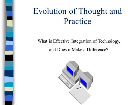 Evolution of Thought and Practice What is Effective Integration of Technology, and Does it Make a Difference?