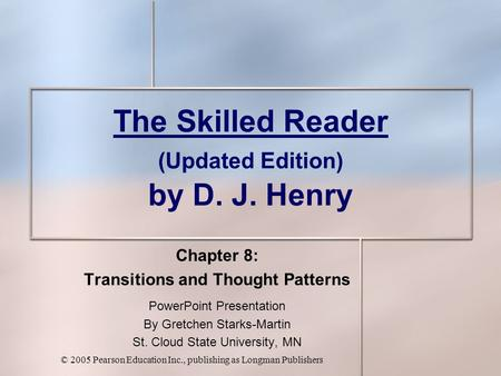 © 2005 Pearson Education Inc., publishing as Longman Publishers The Skilled Reader (Updated Edition) by D. J. Henry Chapter 8: Transitions and Thought.