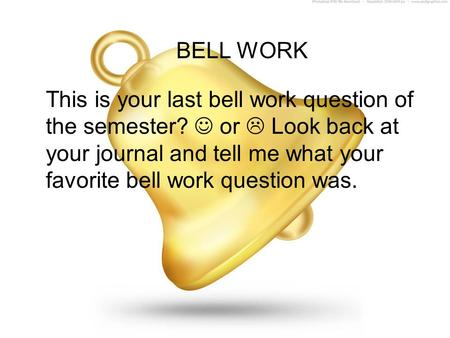 BELL WORK This is your last bell work question of the semester?  or  Look back at your journal and tell me what your favorite bell work question was.