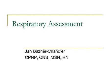 Jan Bazner-Chandler CPNP, CNS, MSN, RN Respiratory Assessment.