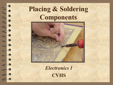 Placing & Soldering Components Electronics 1 CVHS.