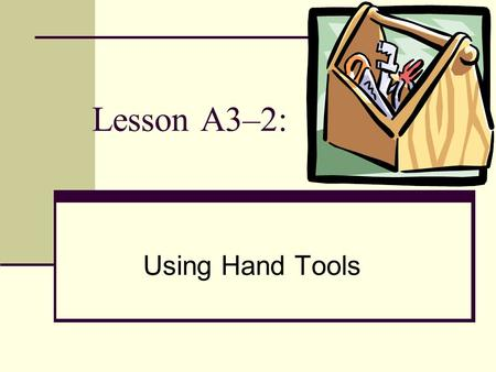 Lesson A3–2: Using Hand Tools.