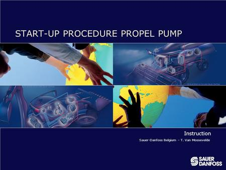 © Blue Graphics Concept Sauer-Danfoss START-UP PROCEDURE PROPEL PUMP Instruction Sauer-Danfoss Belgium – T. Van Mossevelde.
