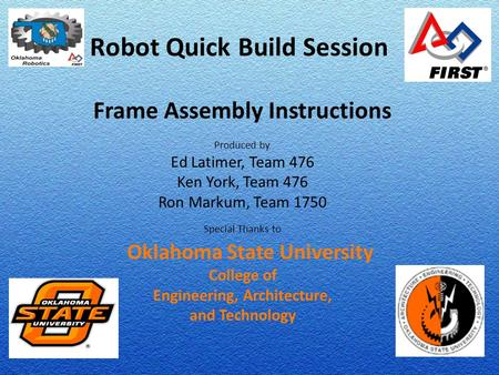 Robot Quick Build Session Frame Assembly Instructions Produced by Ed Latimer, Team 476 Ken York, Team 476 Ron Markum, Team 1750 Special Thanks to Oklahoma.
