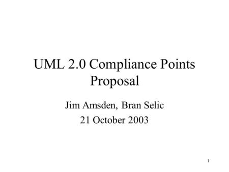 1 UML 2.0 Compliance Points Proposal Jim Amsden, Bran Selic 21 October 2003.