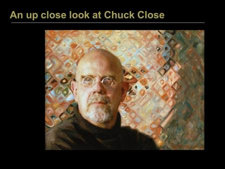 An up close look at Chuck Close. C H U C K C L O S E.