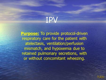 TLR® Purpose: To provide protocol-driven respiratory care for the patient with atelectasis, ventilation/perfusion mismatch, and hypoxemia due to retained.