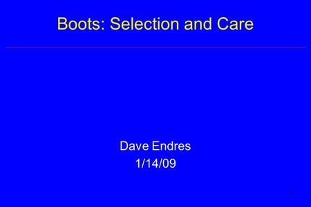 1 Boots: Selection and Care Dave Endres 1/14/09. 2 Introduction Most important purchase for course –Safety –Comfort Retail cost –Backpacking: $150-250.
