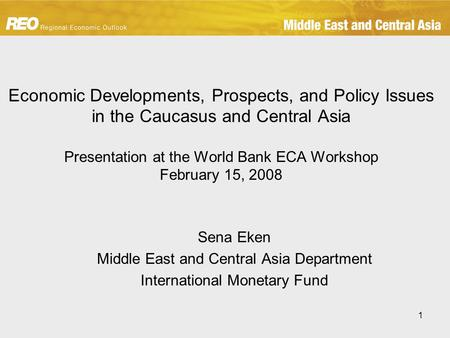 1 Economic Developments, Prospects, and Policy Issues in the Caucasus and Central Asia Presentation at the World Bank ECA Workshop February 15, 2008 Sena.