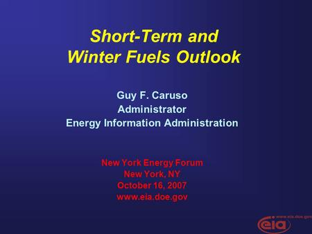 Short-Term and Winter Fuels Outlook Guy F. Caruso Administrator Energy Information Administration New York Energy Forum New York, NY October 16, 2007 www.eia.doe.gov.