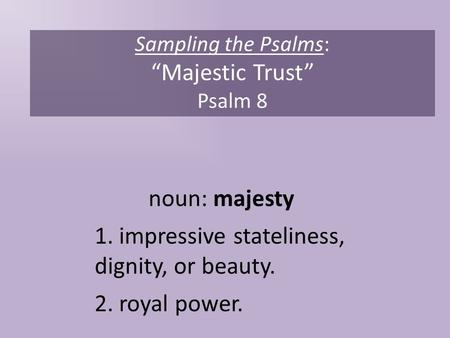 "Sampling the Psalms: ""Majestic Trust"" Psalm 8 noun: majesty 1. impressive stateliness, dignity, or beauty. 2. royal power."