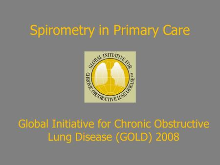 Spirometry in Primary Care Global Initiative for Chronic Obstructive Lung Disease (GOLD) 2008.
