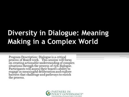Diversity in Dialogue: Meaning Making in a Complex World Program Description: Dialogue is a critical process of Board work. This session will focus on.