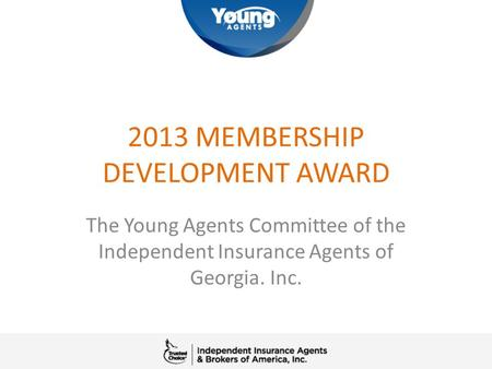 2013 MEMBERSHIP DEVELOPMENT AWARD The Young Agents Committee of the Independent Insurance Agents of Georgia. Inc.