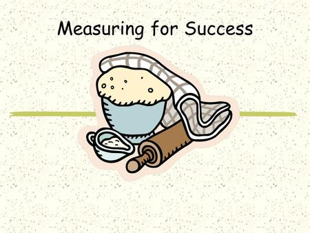 Measuring for Success Abbreviations teaspoon: t. tsp. or teas. tablespoon: T. Tbsp. or Tbls. cup: c. ounce: oz.